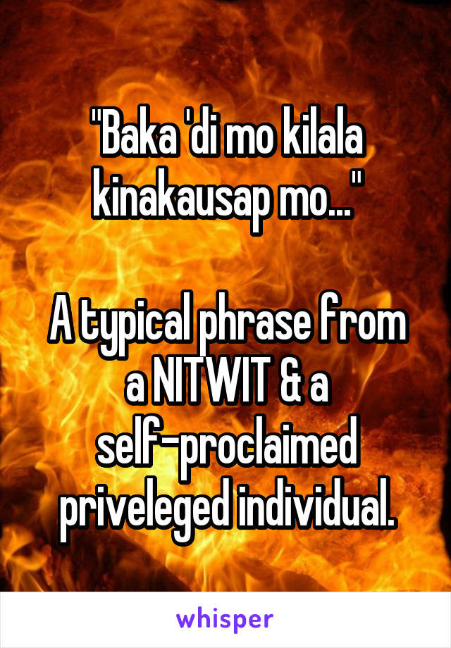 """Baka 'di mo kilala kinakausap mo...""  A typical phrase from a NITWIT & a self-proclaimed priveleged individual."