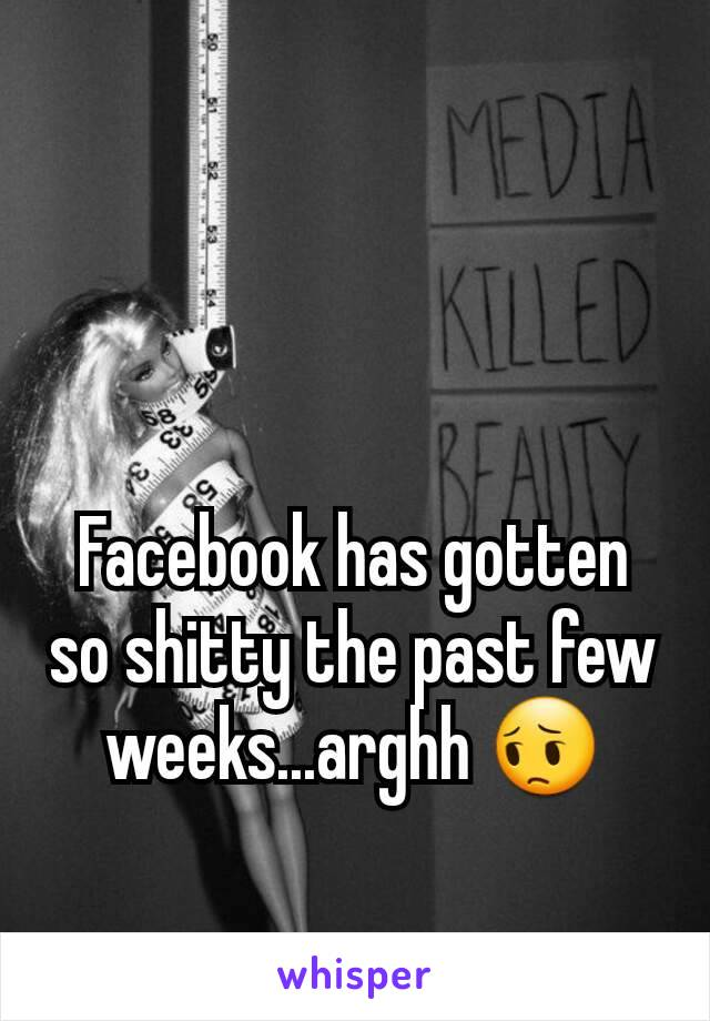 Facebook has gotten so shitty the past few weeks...arghh 😔