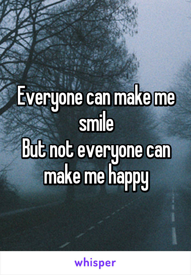 Everyone can make me smile But not everyone can make me happy