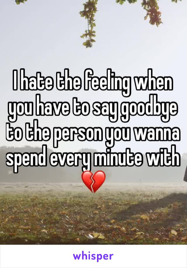 I hate the feeling when you have to say goodbye to the person you wanna spend every minute with 💔