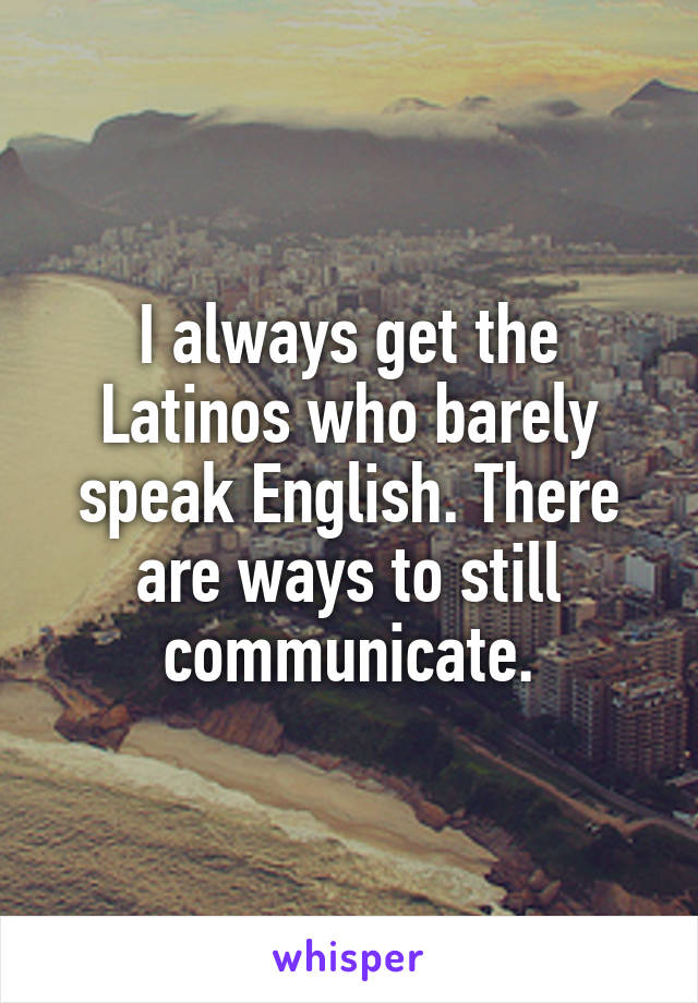 I always get the Latinos who barely speak English. There are ways to still communicate.