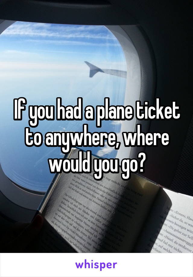 If you had a plane ticket to anywhere, where would you go?
