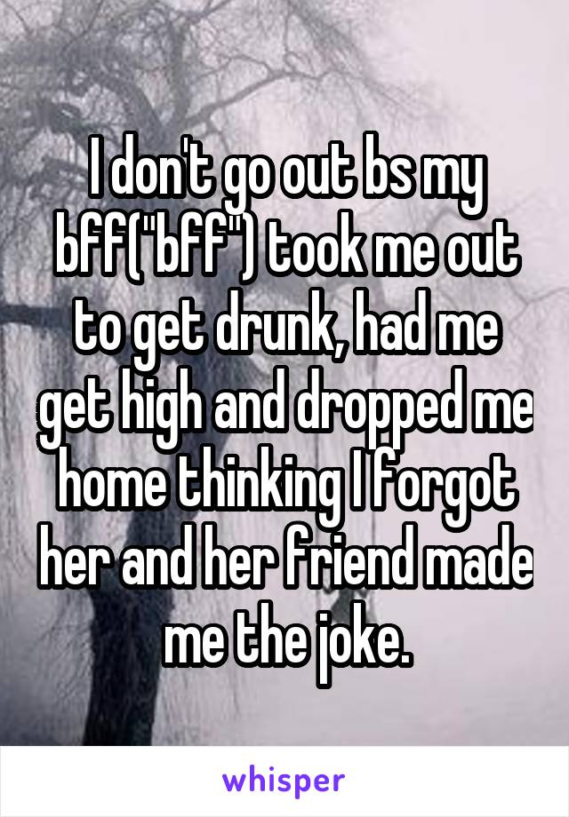 """I don't go out bs my bff(""""bff"""") took me out to get drunk, had me get high and dropped me home thinking I forgot her and her friend made me the joke."""