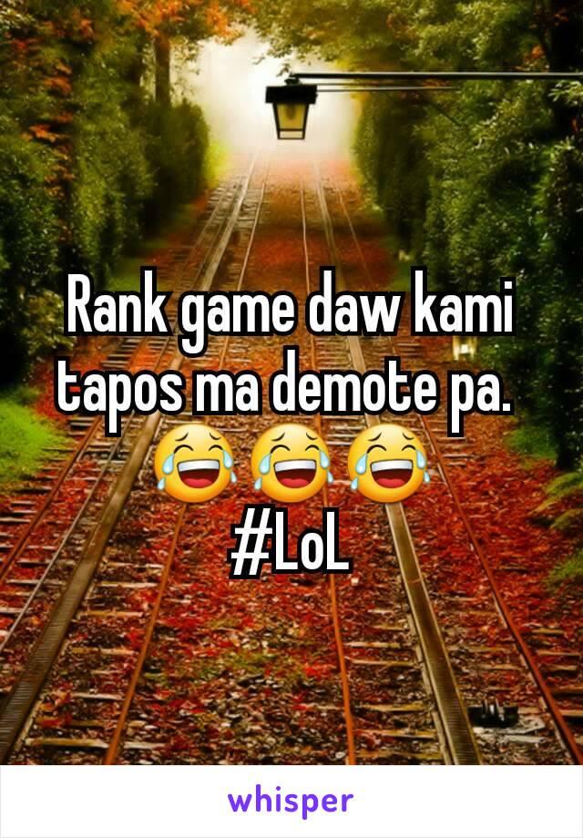 Rank game daw kami tapos ma demote pa.  😂😂😂 #LoL