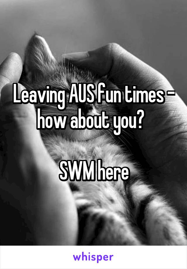 Leaving AUS fun times - how about you?    SWM here