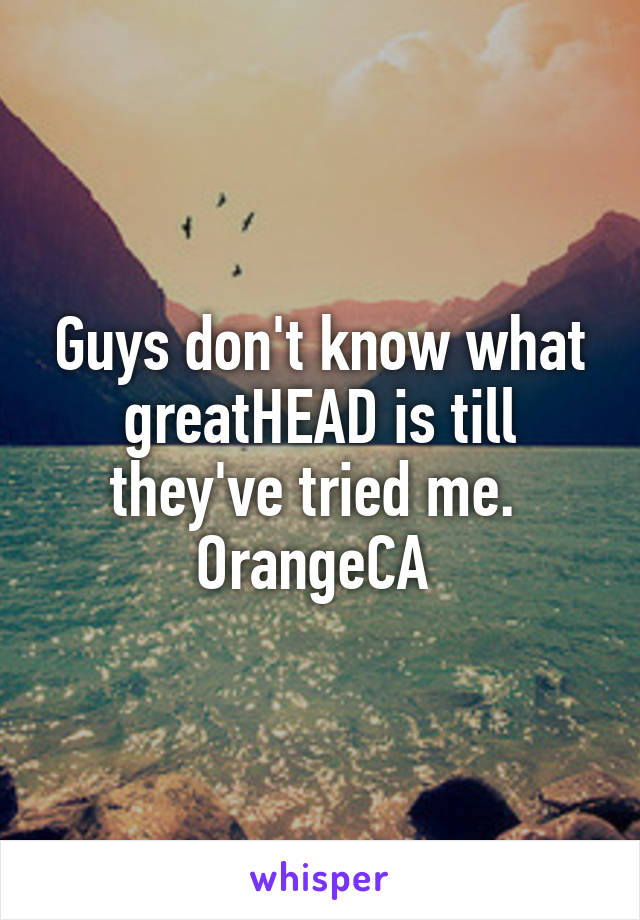 Guys don't know what greatHEAD is till they've tried me.  OrangeCA