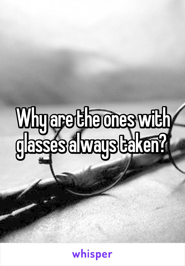 Why are the ones with glasses always taken?
