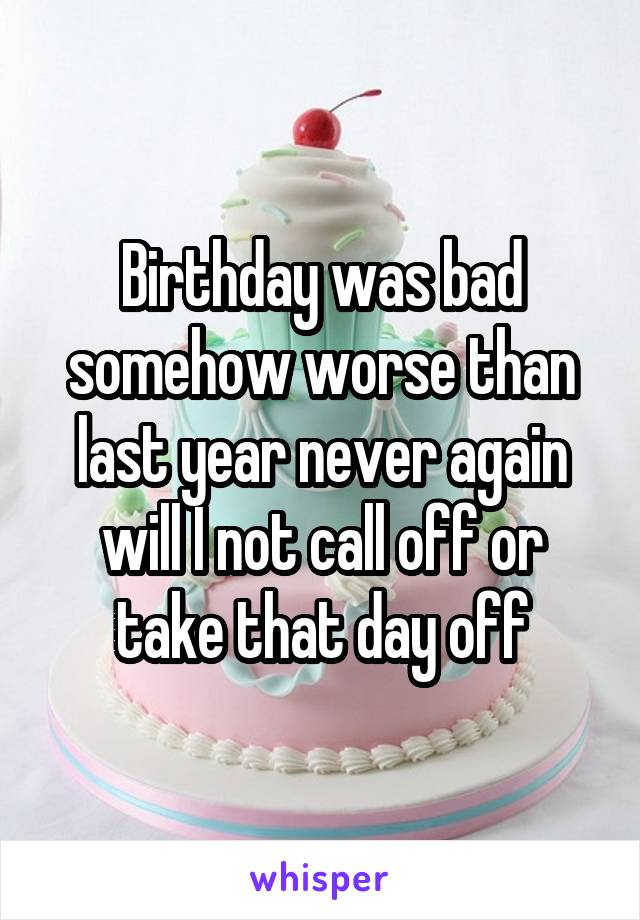 Birthday was bad somehow worse than last year never again will I not call off or take that day off