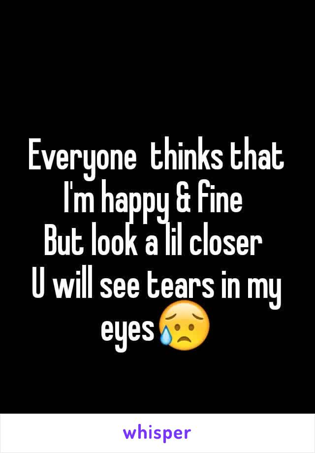 Everyone  thinks that I'm happy & fine  But look a lil closer  U will see tears in my eyes😥