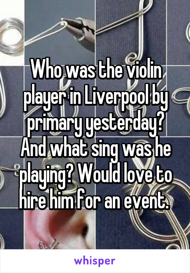 Who was the violin player in Liverpool by primary yesterday? And what sing was he playing? Would love to hire him for an event.