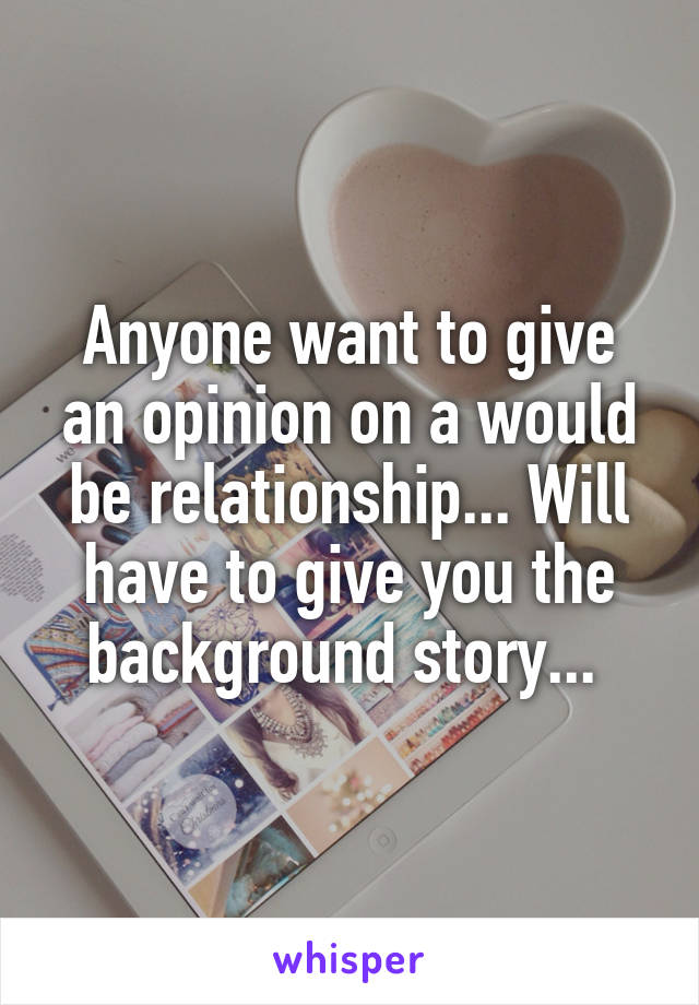 Anyone want to give an opinion on a would be relationship... Will have to give you the background story...