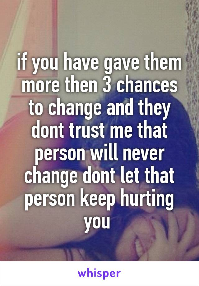 if you have gave them more then 3 chances to change and they dont trust me that person will never change dont let that person keep hurting you
