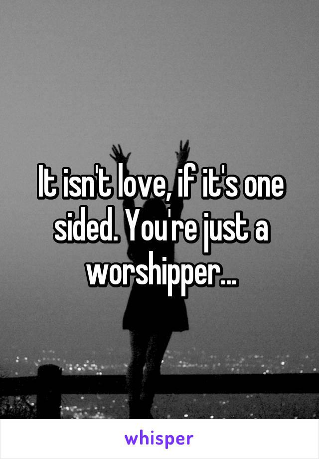 It isn't love, if it's one sided. You're just a worshipper...