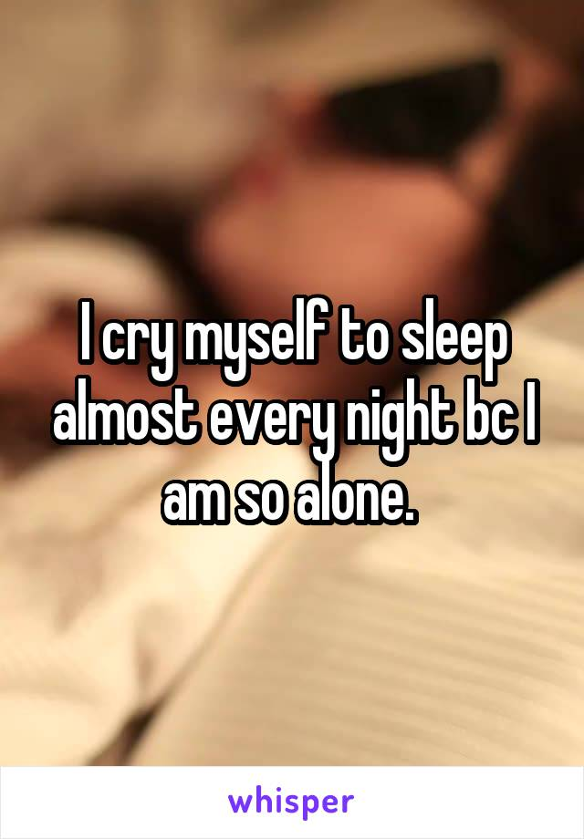 I cry myself to sleep almost every night bc I am so alone.