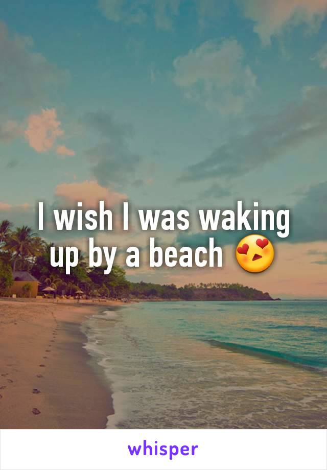 I wish I was waking up by a beach 😍