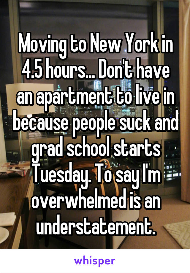 Moving to New York in 4.5 hours... Don't have an apartment to live in because people suck and grad school starts Tuesday. To say I'm overwhelmed is an understatement.