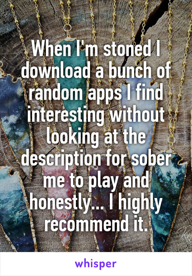 When I'm stoned I download a bunch of random apps I find interesting without looking at the description for sober me to play and honestly... I highly recommend it.