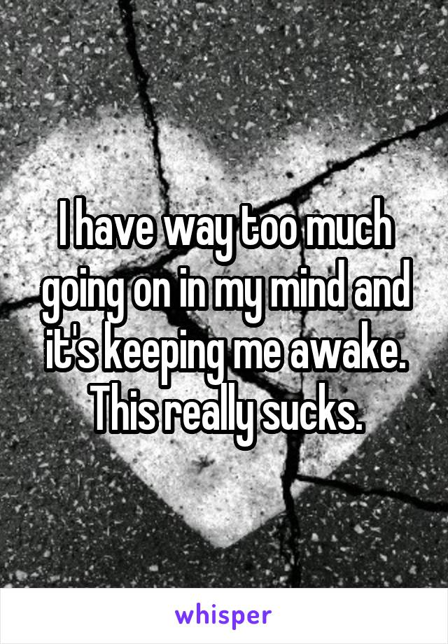 I have way too much going on in my mind and it's keeping me awake. This really sucks.