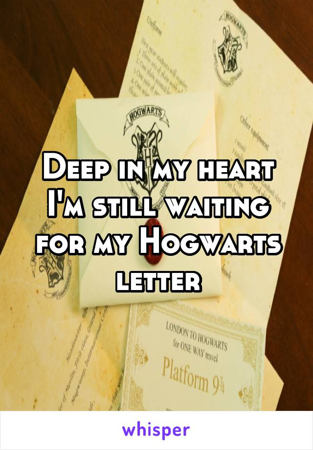 Deep in my heart I'm still waiting for my Hogwarts letter