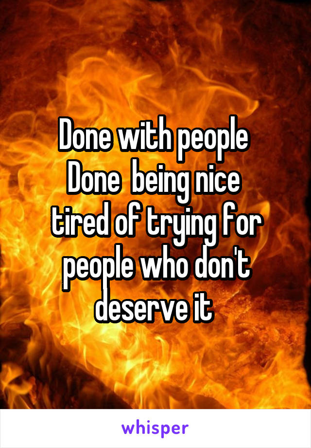 Done with people  Done  being nice  tired of trying for people who don't deserve it