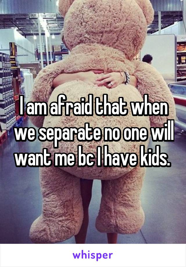 I am afraid that when we separate no one will want me bc I have kids.