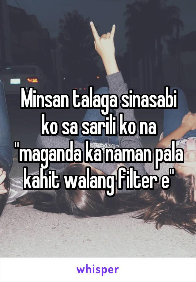 """Minsan talaga sinasabi ko sa sarili ko na """"maganda ka naman pala kahit walang filter e"""""""