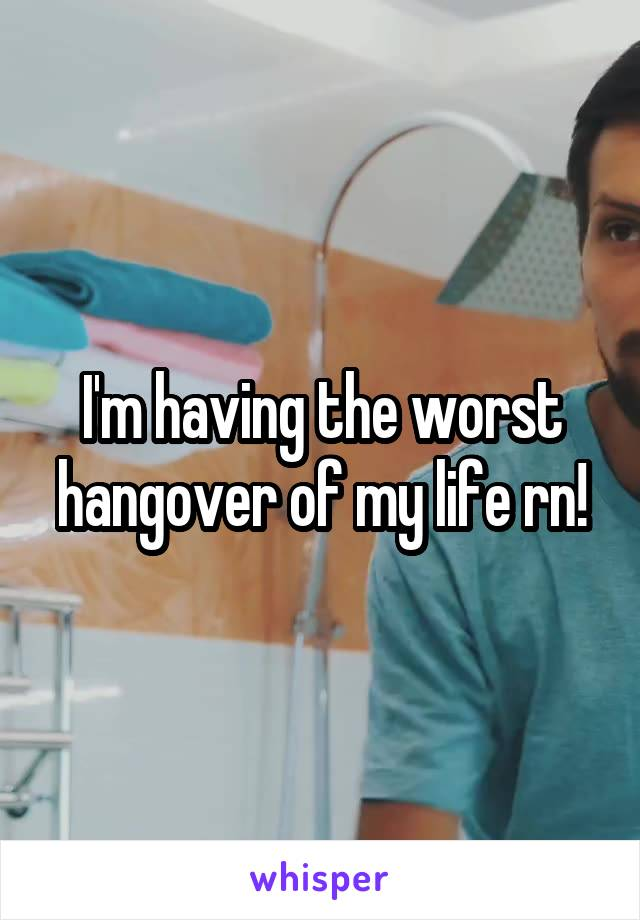 I'm having the worst hangover of my life rn!