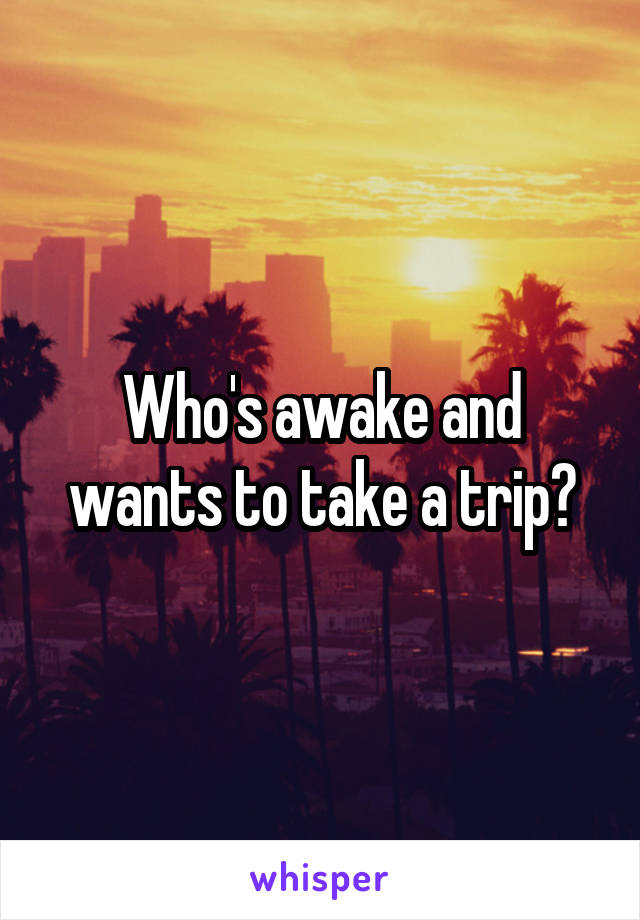 Who's awake and wants to take a trip?