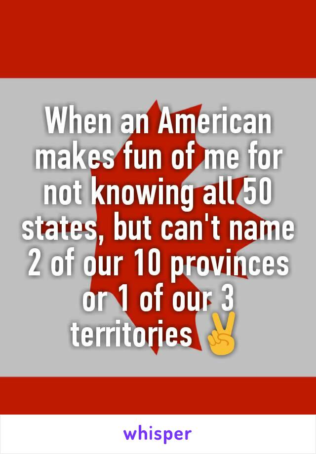 When an American makes fun of me for not knowing all 50 states, but can't name 2 of our 10 provinces or 1 of our 3 territories ✌