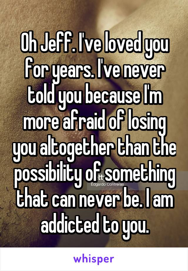Oh Jeff. I've loved you for years. I've never told you because I'm more afraid of losing you altogether than the possibility of something that can never be. I am addicted to you.