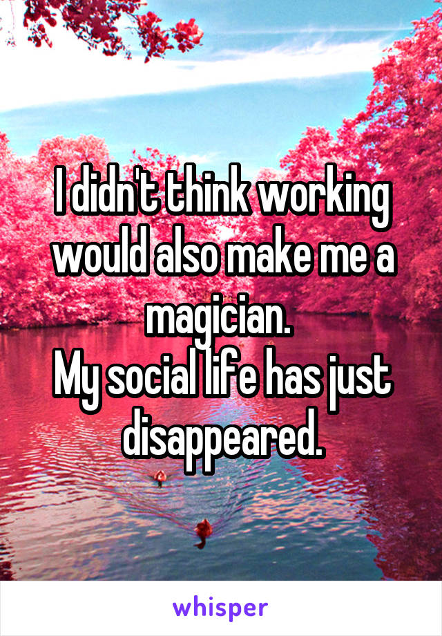 I didn't think working would also make me a magician.  My social life has just disappeared.
