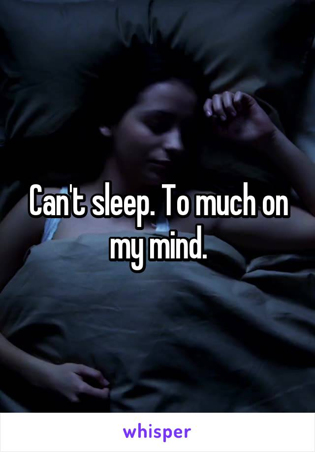 Can't sleep. To much on my mind.