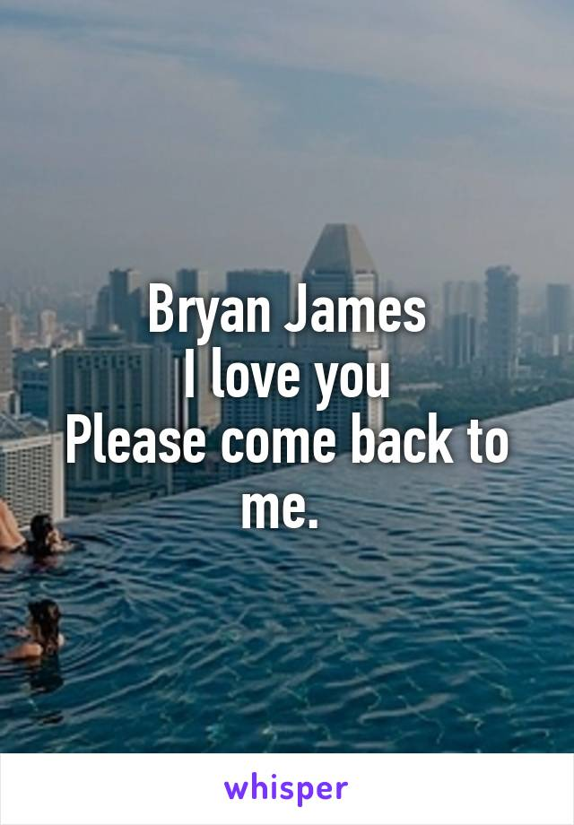 Bryan James I love you Please come back to me.