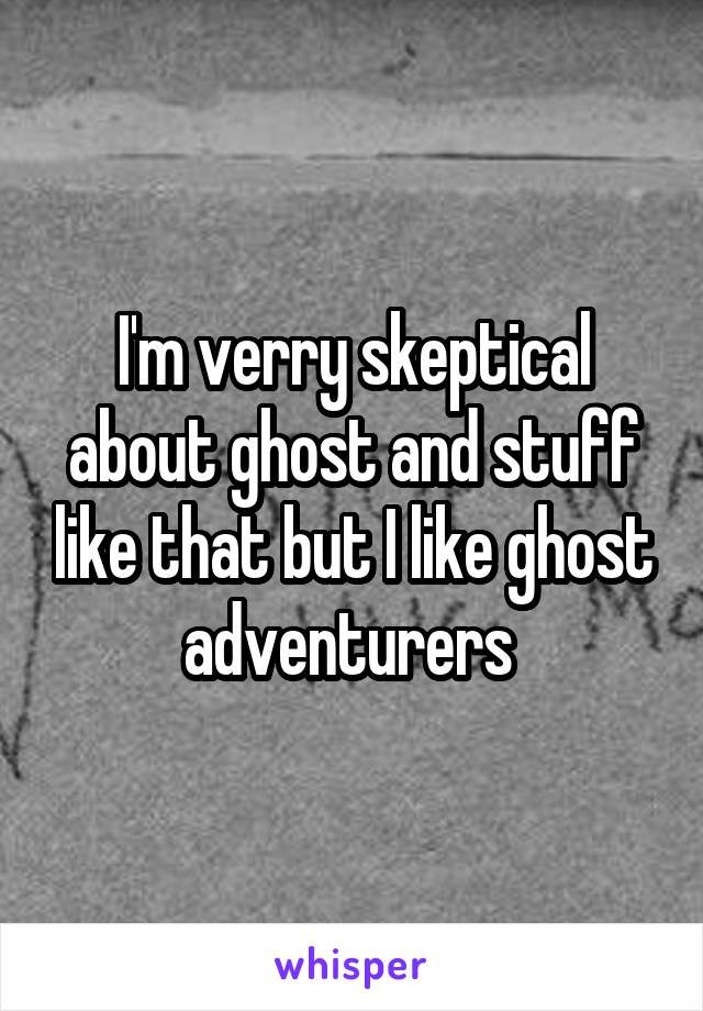 I'm verry skeptical about ghost and stuff like that but I like ghost adventurers