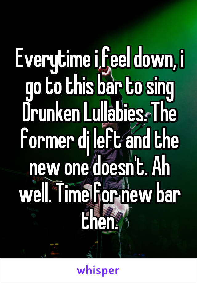 Everytime i feel down, i go to this bar to sing Drunken Lullabies. The former dj left and the new one doesn't. Ah well. Time for new bar then.