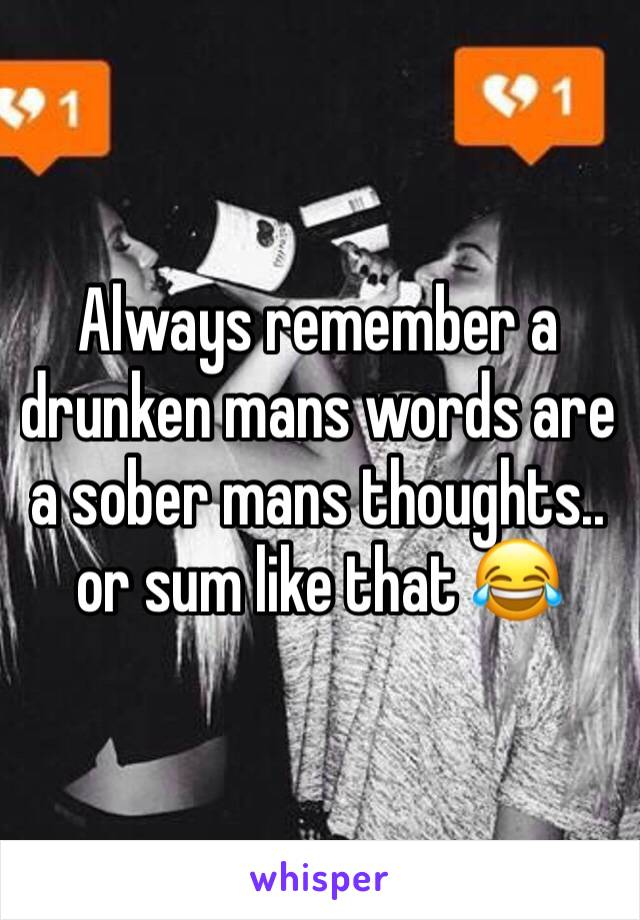 Always remember a drunken mans words are a sober mans thoughts.. or sum like that 😂