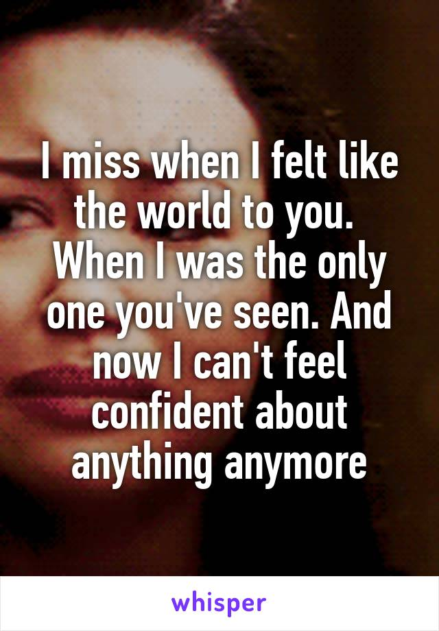 I miss when I felt like the world to you.  When I was the only one you've seen. And now I can't feel confident about anything anymore