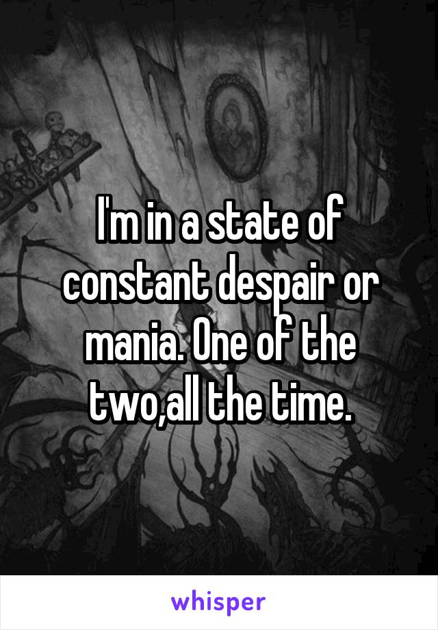 I'm in a state of constant despair or mania. One of the two,all the time.