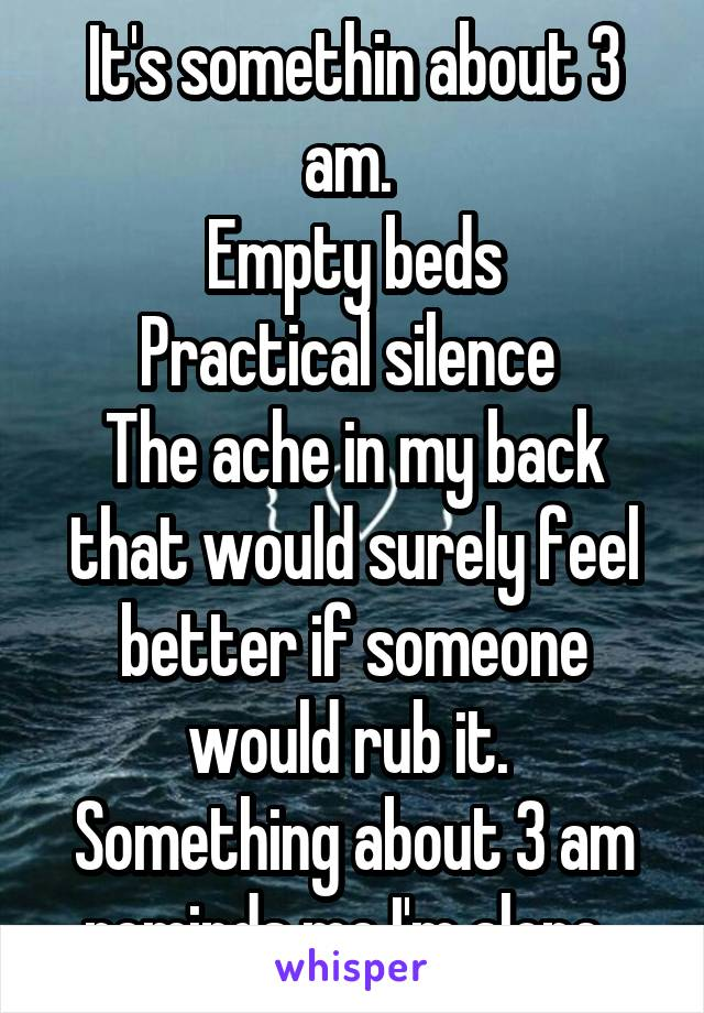 It's somethin about 3 am.  Empty beds Practical silence  The ache in my back that would surely feel better if someone would rub it.  Something about 3 am reminds me I'm alone.