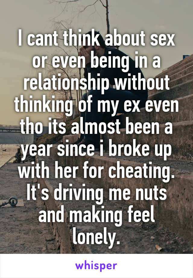 I cant think about sex or even being in a relationship without thinking of my ex even tho its almost been a year since i broke up with her for cheating. It's driving me nuts and making feel lonely.