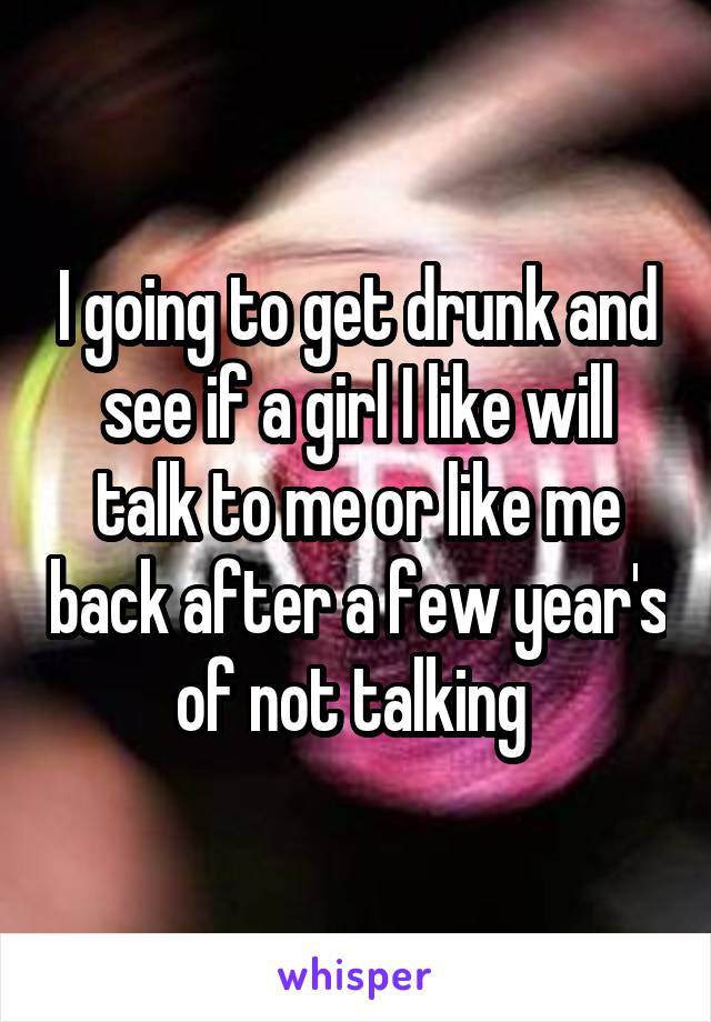 I going to get drunk and see if a girl I like will talk to me or like me back after a few year's of not talking