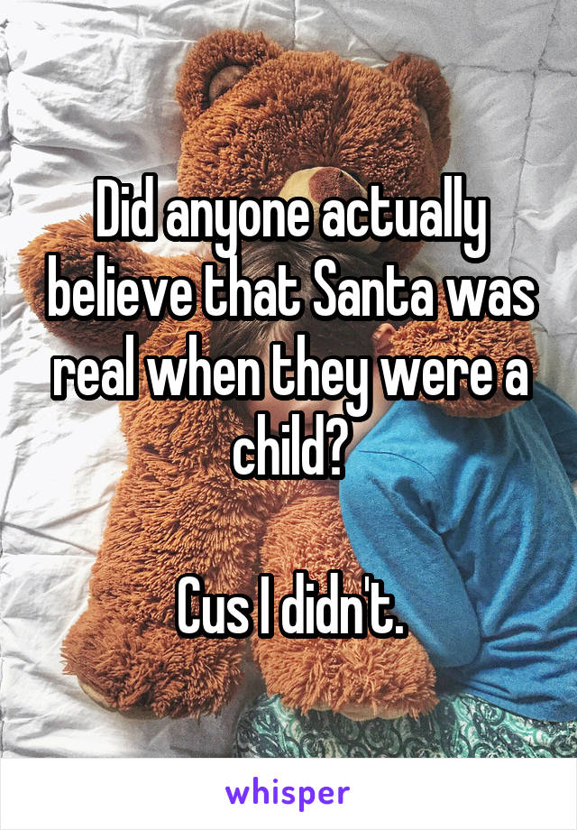Did anyone actually believe that Santa was real when they were a child?  Cus I didn't.
