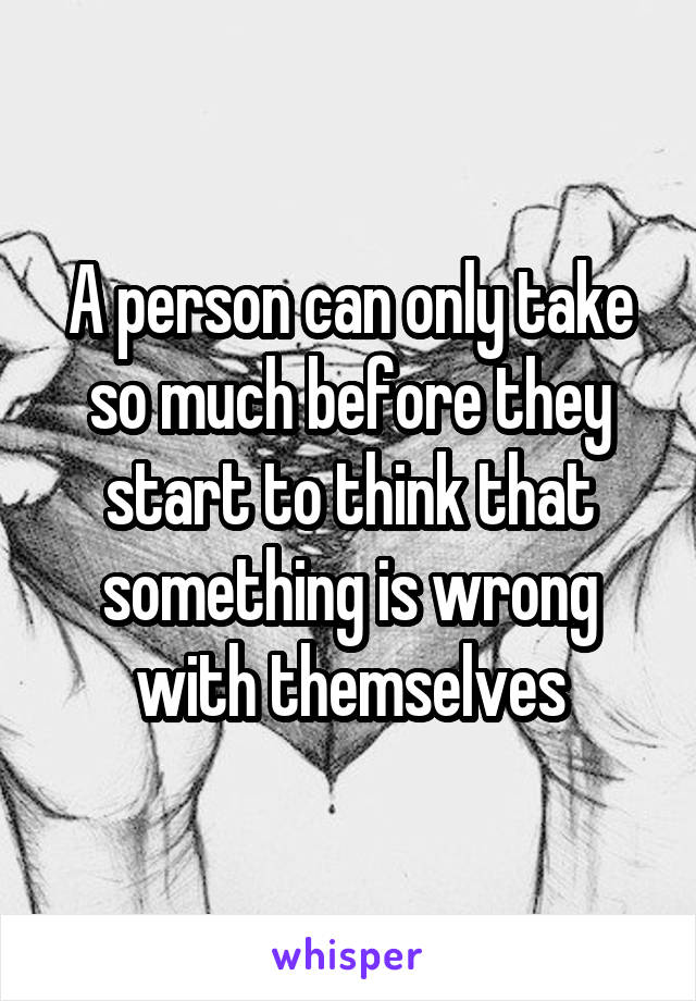A person can only take so much before they start to think that something is wrong with themselves