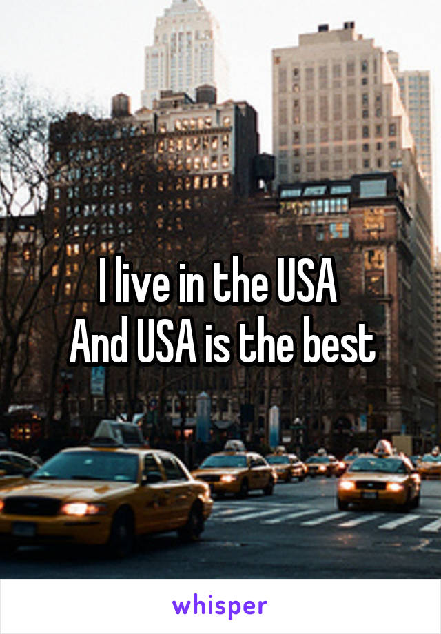 I live in the USA  And USA is the best