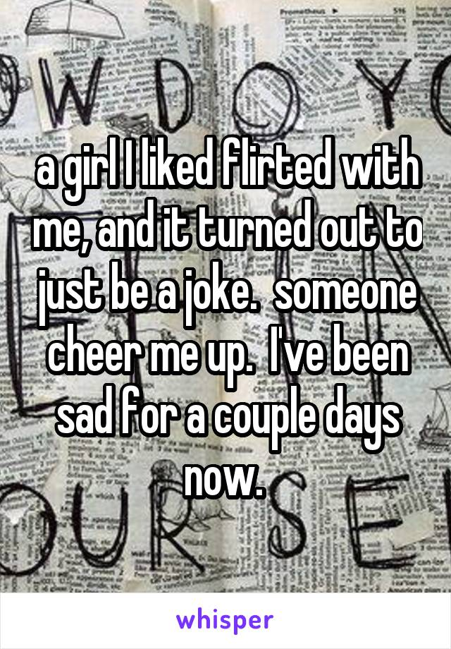 a girl I liked flirted with me, and it turned out to just be a joke.  someone cheer me up.  I've been sad for a couple days now.