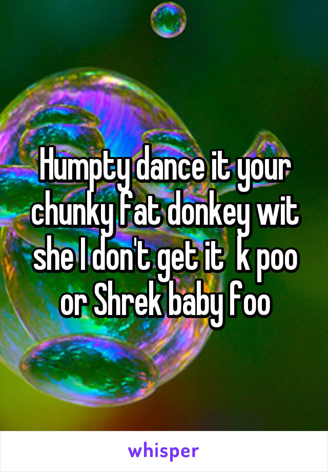 Humpty dance it your chunky fat donkey wit she I don't get it  k poo or Shrek baby foo