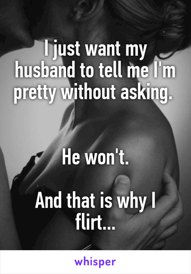 I just want my husband to tell me I'm pretty without asking.    He won't.  And that is why I flirt...