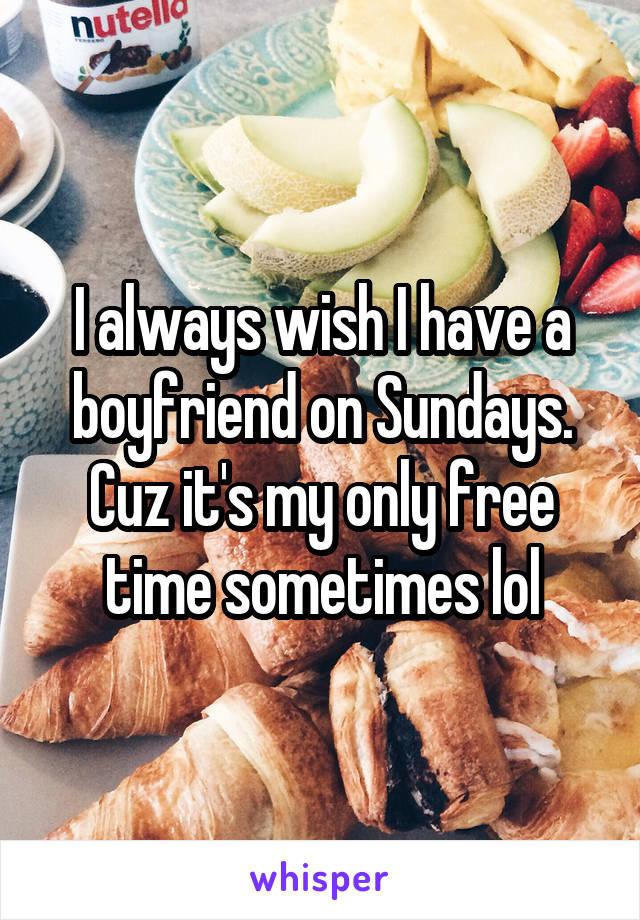 I always wish I have a boyfriend on Sundays. Cuz it's my only free time sometimes lol