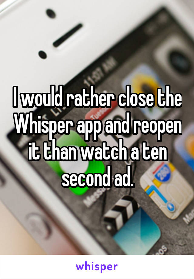 I would rather close the Whisper app and reopen it than watch a ten second ad.