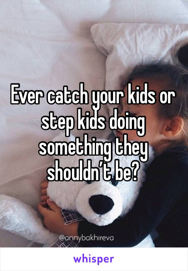 Ever catch your kids or step kids doing something they shouldn't be?